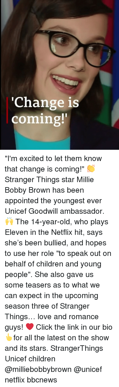 "Bobby Brown: 'Change is  coming!' ""I'm excited to let them know that change is coming!"" 👏 Stranger Things star Millie Bobby Brown has been appointed the youngest ever Unicef Goodwill ambassador. 🙌 The 14-year-old, who plays Eleven in the Netflix hit, says she's been bullied, and hopes to use her role ""to speak out on behalf of children and young people"". She also gave us some teasers as to what we can expect in the upcoming season three of Stranger Things… love and romance guys! ❤️ Click the link in our bio👆for all the latest on the show and its stars. StrangerThings Unicef children @milliebobbybrown @unicef netflix bbcnews"