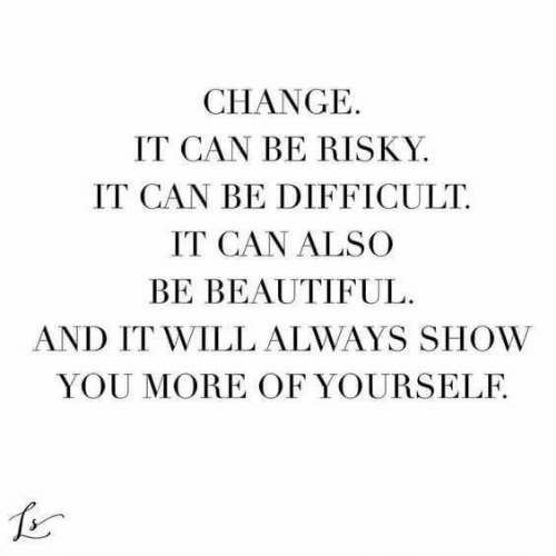 Risky: CHANGE  IT CAN BE RISKY  IT CAN BE DIFFICULT  IT CAN ALSO  BE BEAUTIFUL  AND IT WILL ALWAYS SHOW  YOU MORE OF YOURSELF