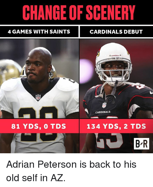 Adrian Peterson, New Orleans Saints, and Cardinals: CHANGE OF SCENERY  4 GAMES WITH SAINTS  CARDINALS DEBUT  CARDINALS  81 YDS, 0 TDS  134 YDS, 2 TDS  B R Adrian Peterson is back to his old self in AZ.