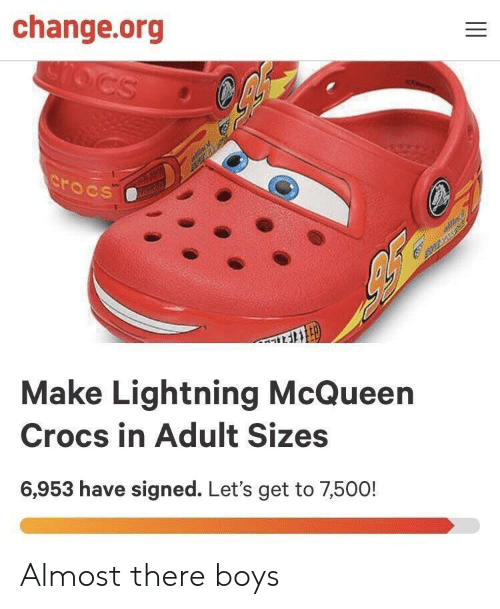 lightning mcqueen: change.org  AAtL  Make Lightning McQueen  Crocs in Adult Sizes  6,953 have signed. Let's get to 7,500! Almost there boys
