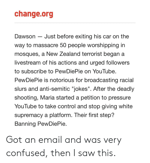 """Anti Semitic Jokes: change.org  Dawson - Just before exiting his car on the  way to massacre 50 people worshipping in  mosques, a New Zealand terrorist began a  livestream of his actions and urged followers  to subscribe to PewDiePie on YouTube  PewDiePie is notorious for broadcasting racial  slurs and anti-semitic """"jokes"""". After the deadly  shooting, Maria started a petition to pressure  You lube to take control and stop giving white  supremacy a platform. Their first step?  Banning PewDiePie Got an email and was very confused, then I saw this."""