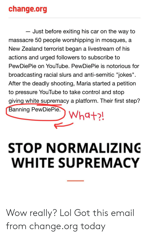 """Anti Semitic Jokes: change.org  Just before exiting his car on the way to  massacre 50 people worshipping in mosques, a  New Zealand terrorist began a livestream of his  actions and urged followers to subscribe to  PewDiePie on YouTube. PewDiePie is notorious for  broadcasting racial slurs and anti-semitic """"jokes  After the deadly shooting, Maria started a petition  to pressure Youlube to take control and stop  giving white supremacy a platform. Their first step?  Banning PewDiePie  STOP NORMALIZING  WHITE SUPREMACY Wow really? Lol Got this email from change.org today"""