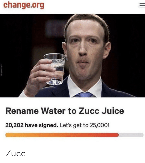 Zucc: change.org  Rename Water to Zucc Juice  20,202 have signed. Let's get to 25,000! Zucc
