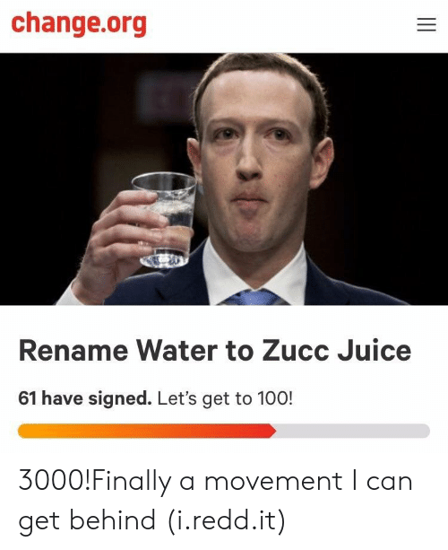 Zucc: change.org  Rename Water to Zucc Juice  61 have signed. Let's get to 100! 3000!Finally a movement I can get behind (i.redd.it)