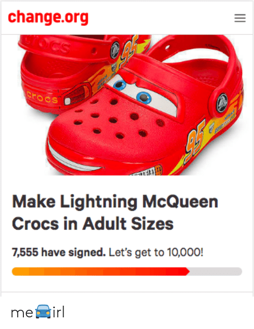 lightning mcqueen: change.org  rocs  Make Lightning McQueen  Crocs in Adult Sizes  7,555 have signed. Let's get to 10,000! me🚘irl
