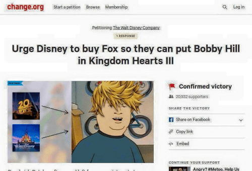 Share On: change.org Start a petition Browse Membership  Q Log in  Petitioning The Walt Disney Company  1 RESPONSE  Urge Disney to buy Fox so they can put Bobby Hill  in Kingdom Hearts IlI  PARTNER  Confirmed victory  20,932 supporters  SHARE THE VICTORY  f Share on Facebook  Copy link  Embed  CONTINUE YOUR SUPPORT  Angry? #Metoo. Help US