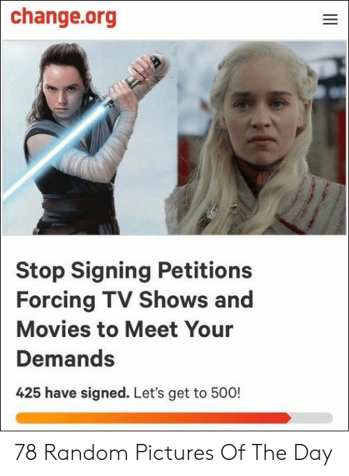 TV shows: change.org  Stop Signing Petitions  Forcing TV Shows and  Movies to Meet Your  Demands  425 have signed. Let's get to 500!  ve  II 78 Random Pictures Of The Day