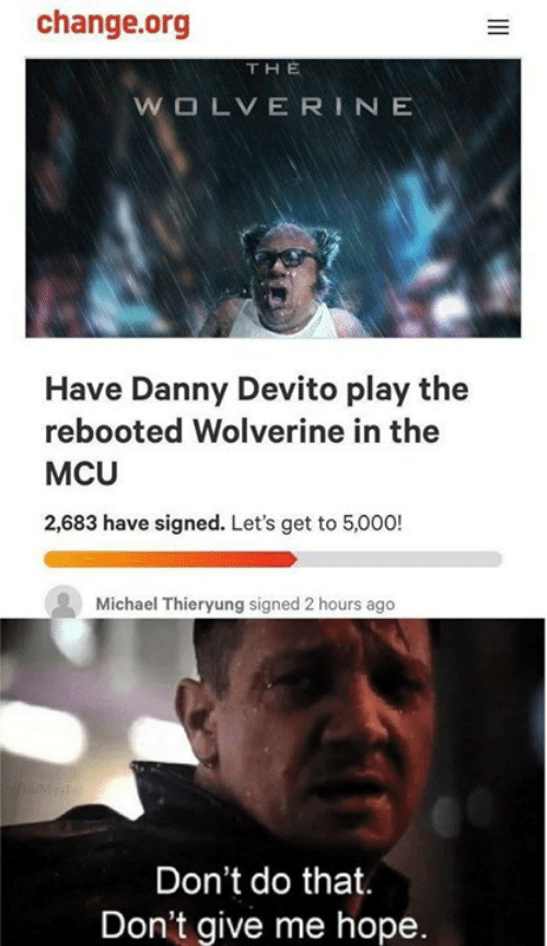 Wolverine: change.org  THE  Have Danny Devito play the  rebooted Wolverine in the  MCU  2,683 have signed. Let's get to 5,000!  Michael Thieryung signed 2 hours ago  Don't do that.  Don't give me hope