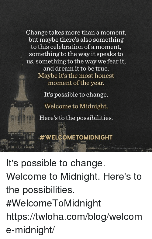Memes, Blog, and Celebrities: Change takes more than a moment,  but maybe there's also something  to this celebration of a moment,  something to the way it speaks to  us, something to the way we fear it,  and dream it to be true.  Maybe it's the most honest  moment of the year.  It's possible to change.  Welcome to Midnight.  Here's to the possibilities.  WELCOMETOMIDNIGHT It's possible to change. Welcome to Midnight. Here's to the possibilities. #WelcomeToMidnight https://twloha.com/blog/welcome-midnight/