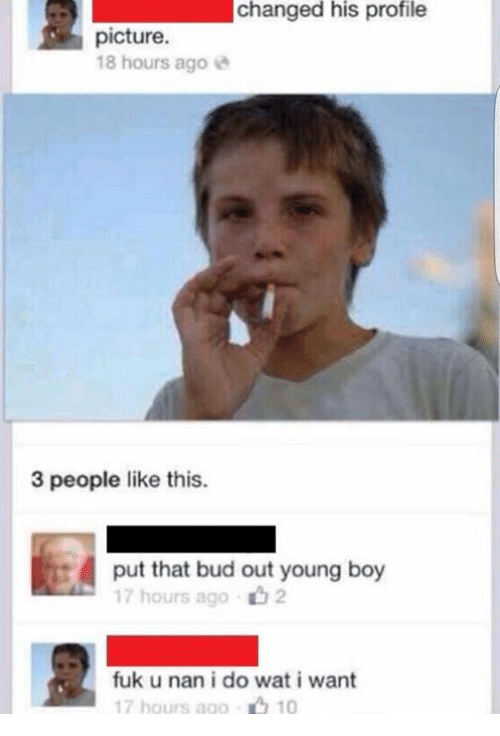 Fuk U: changed his profile  picture.  18 hours ago  3 people like this.  put that bud out young boy  17 hours ago  fuk u nan i do wat i want  10  17 hours ago