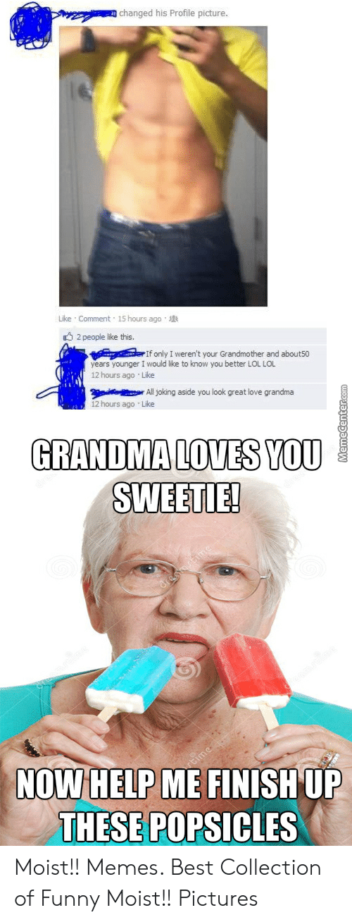 Moist Pictures: changed his Profile picture  Like . Comment . 15 hours ago .  2 people like this.  r If only I weren't your Grandmother and aboutso  years younger I would like to know you better LOL LOL  12 hours ago Like  All joking aside you look great love grandma  12 hours ago Like  GRANDMA LOVES YOU  SWEETIE!  NOWHELPME FINISH UF  THESE POPSICLES Moist!! Memes. Best Collection of Funny Moist!! Pictures