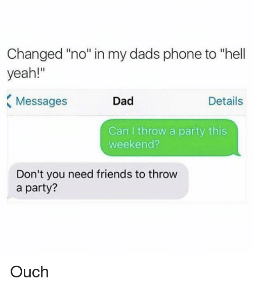 """Dad, Friends, and Memes: Changed """"no"""" in my dads phone to """"hell  yeah!""""  Messages  Dad  Details  Can I throw a party this  weekend?  Don't you need friends to throw  a party? Ouch"""