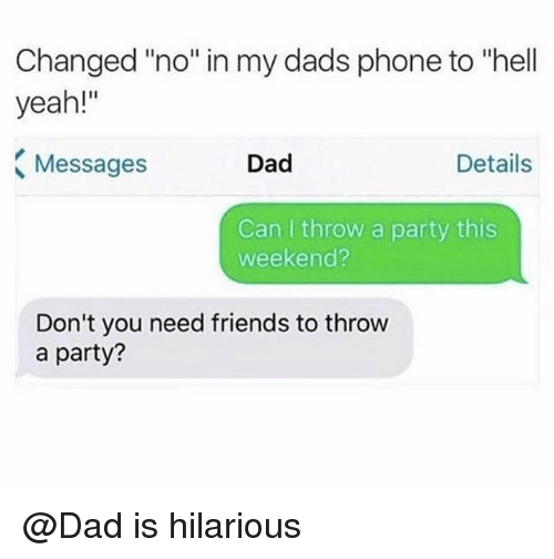 "Dad, Friends, and Party: Changed ""no"" in my dads phone to ""hell  yeah!""  Messages  Dad  Details  Can I throw a party this  weekend?  Don't you need friends to throw  a party? @Dad is hilarious"