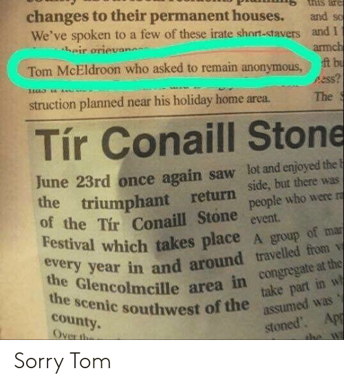 Festival: changes to their permanent houses.  nis are  and so  We've spoken to a few of these irate short-stavers and I  heir orievan  armch  t bu  Tom McEldroon who asked to remain anonymous  ess?  struction planned near his holiday home area  The S  Tír Conaill  Stone  June 23rd once again saw lot and enjoyed the  the triumphant  of the Tir Conaill Stone people who were ra  Festival which takes place A group of mar  every year in and around travelled from v  the Glencolmcille area in congregate at the  return Side, but there was  event.  the scenic southwest of the take part in w  assumed was 's  county.  Over the  stoned. Apr  the w Sorry Tom