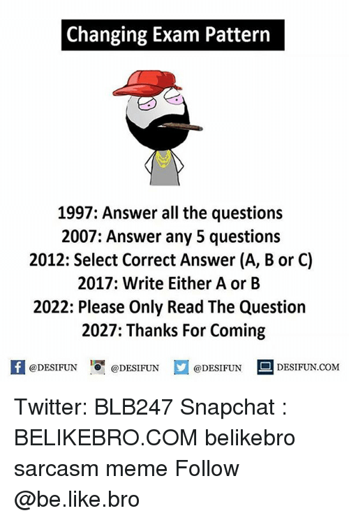 Be Like, Meme, and Memes: Changing Exam Pattern  1997: Answer all the questions  2007: Answer any 5 questions  2012: Select Correct Answer (A, B or C)  2017: Write Either A or B  2022: Please Only Read The Question  2027: Thanks For Coming  K @DESIFUN 증 @DESIFUN @DESIFUN DESIFUN.COM Twitter: BLB247 Snapchat : BELIKEBRO.COM belikebro sarcasm meme Follow @be.like.bro