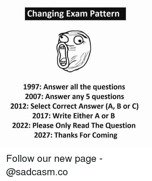 Memes, All The, and 🤖: Changing Exam Pattern  1997: Answer all the questions  2007: Answer any 5 questions  2012: Select Correct Answer (A, B or C)  2017: Write Either A or B  2022: Please Only Read The Question  2027: Thanks For Coming Follow our new page - @sadcasm.co
