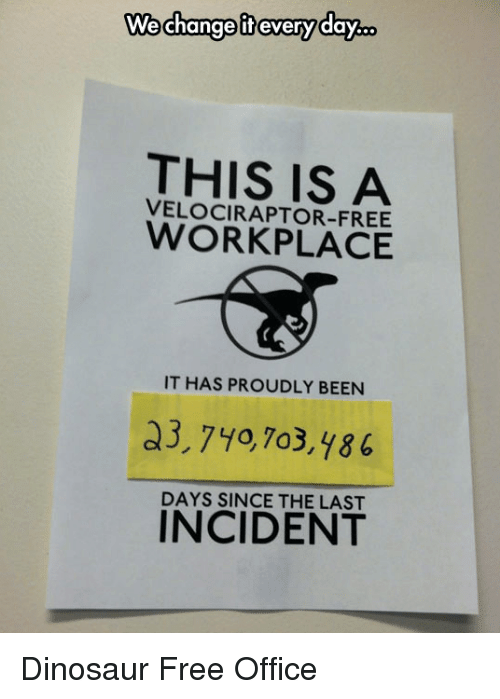 Velociraptor: changotevaryday.  We change if every day..  THIS IS A  VELOCIRAPTOR-FREE  WORKPLACE  IT HAS PROUDLY BEEN  a3,740,7o3,y86  DAYS SINCE THE LAST  INCIDENT Dinosaur Free Office