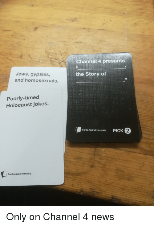 holocaust jokes: Channel 4 presents  the Story of  Jews, gypsies,  and homosexuals.  52  Poorly-timed  Holocaust jokes.  PICK  2  Cards Against Humanity  Cards Against Humanity