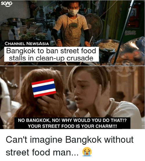Food, Memes, and News: CHANNEL NEWS ASIA  Bangkok to ban street food  stalls in clean-up crusade  NO BANGKOK, NO! WHY WOULD YOU DO THAT!?  YOUR STREET FOOD IS YOUR CHARM!!! Can't imagine Bangkok without street food man... 😭