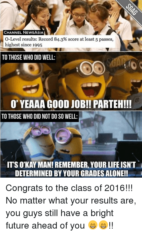 Memes, 🤖, and Asia: CHANNEL NEWS ASIA  O-Level results: Record 84.3% score at least 5 passes,  highest since 1995  TO THOSE WHO DID WELL:  O' YEAAA GOOD JOB!! PARTEH!!  TO THOSE WHO DID NOT DO SO WELL:  ITS O'KAY MAN! REMEMBER, YOURLIFE ISN'T  DETERMINED BY YOUR GRADES ALONE! Congrats to the class of 2016!!! No matter what your results are, you guys still have a bright future ahead of you 😁😁!!