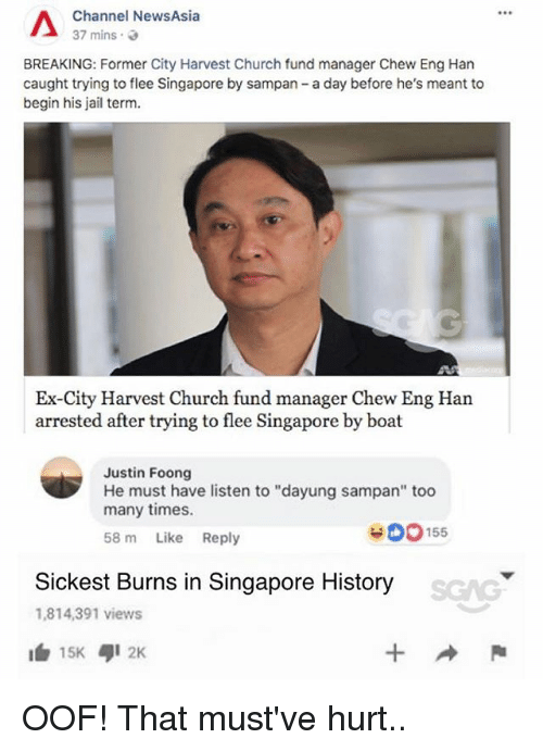 """flee: Channel NewsAsia  37 mins.  BREAKING: Former City Harvest Church fund manager Chew Eng Han  caught trying to flee Singapore by sampan - a day before he's meant to  begin his jail term.  Ex-City Harvest Church fund manager Chew Eng Han  arrested after trying to flee Singapore by boat  Justin Foong  He must have listen to """"dayung sampan"""" too  many times.  58 m Like Reply  900155  Sickest Burns in Singapore History  1,814,391 views  1白15K ,12K OOF! That must've hurt.."""