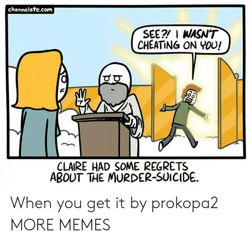 channelate: channelate.com  SEE? I WASN'T  CHEATING ON YOU!  0  CLAIRE HAD SOME REGRETS  ABOUT THE MURDER-SUICIDE. When you get it by prokopa2 MORE MEMES