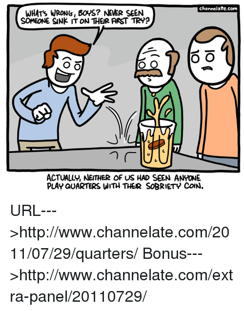 Memes, Http, and Never: channelate.com  WHAT's WRONS, BOYS? NEVER SEEN  SCMEONE SANK IT ON THEIR ARST TR??  O O  o O  O O  ACTUALLY, NEITHER OF US HAD SEEN ANYONE.  PLAY QUARTERS WITH THER SOBRIETY CoN. URL--->http://www.channelate.com/2011/07/29/quarters/ Bonus--->http://www.channelate.com/extra-panel/20110729/