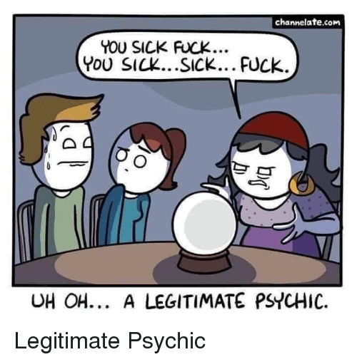 You Sick Fuck: channelate.com  YOU SICK FUCK...  You SICK...SICK... FUCk.  UH OH... A LEGITIMATE PSYCHIC. Legitimate Psychic