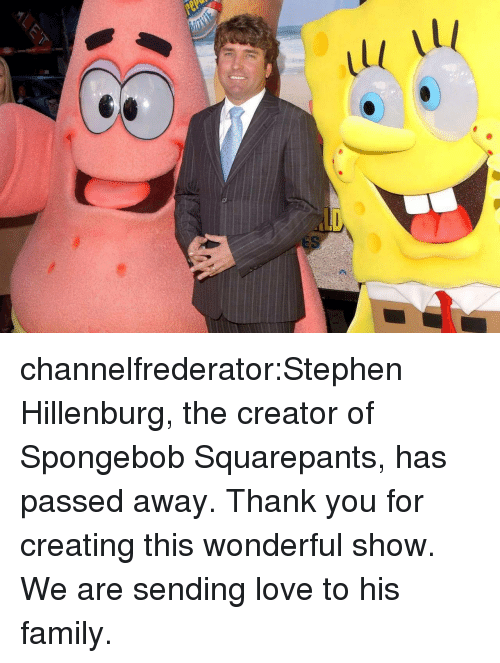 Spongebob Squarepants: channelfrederator:Stephen Hillenburg, the creator of Spongebob Squarepants, has passed away. Thank you for creating this wonderful show. We are sending love to his family.