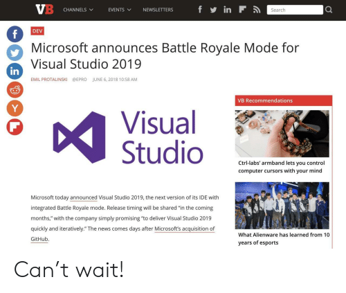 """Emil: CHANNELS  EVENTS  VNEWSLETTERS  Search  DEV  Microsoft announces Battle Royale Mode for  Visual Studio 2019  in  EMIL PROTALINSKI  @EPRO  JUNE 6, 2018 10:58 AM  VB Recommendations  Visual  Studio  Ctrl-labs' armband lets you control  computer cursors with your mind  Microsoft today announced Visual Studio 2019, the next version of its IDE with  integrated Battle Royale mode. Release timing will be shared """"in the coming  months,"""" with the company simply promising """"to deliver Visual Studio 2019  quickly and iteratively."""" The news comes days after Microsoft's acquisition of  GitHub.  What Alienware has learned from 10  years of esports Can't wait!"""