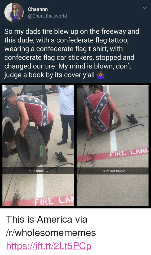 """America, Confederate Flag, and Dude: Channnn  @chan_the_world  So my dads tire blew up on the freeway and  this dude, with a confederate flag tattoo,  wearing a confederate flag t-shirt, with  confederate flag car stickers, stopped and  changed our tire. My mind is blown, don't  judge a book by its cover y'all  FIRE LANE  Am I trippin...  ..ik im not trippin  RE LA <p>This is America via /r/wholesomememes <a href=""""https://ift.tt/2Lt5PCp"""">https://ift.tt/2Lt5PCp</a></p>"""