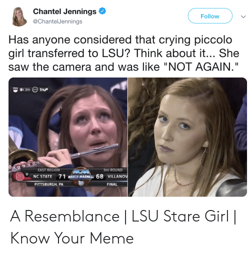 """Lsu Stare: Chantel Jennings  Follow  @ChantelJennings  Has anyone considered that crying piccolo  girl transferred to LSU? Think about it... She  saw the camera and was like """"NOT AGAIN.""""  3RD ROUND  EAST REGION  NC STATE 71 MRCH MADNESS 68 VILLANOv  PITTSBURGH, PA  FINAL A Resemblance 