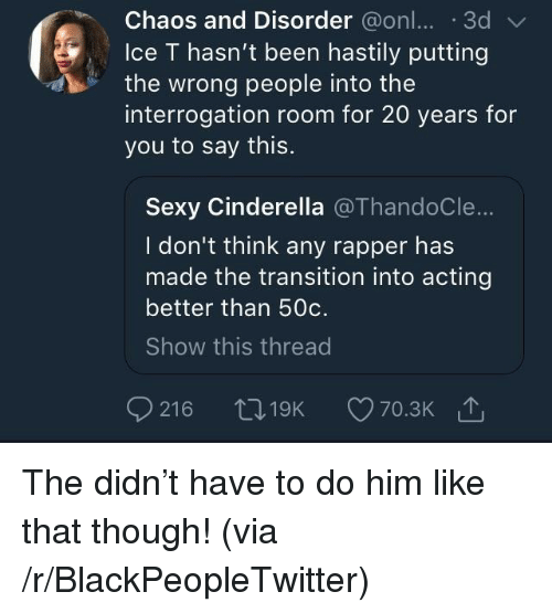 Blackpeopletwitter, Cinderella , and Sexy: Chaos and Disorder @onl...3d  lce T hasn't been hastily putting  the wrong people into the  interrogation room for 20 years for  you to say this.  Sexy Cinderella @ThandoCle...  I don't think any rapper has  made the transition into acting  better than 50c.  Show this thread The didn't have to do him like that though! (via /r/BlackPeopleTwitter)