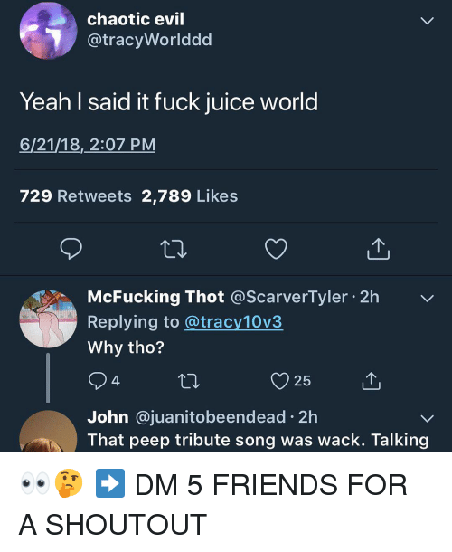 evi: chaotic evi  @tracyWorlddd  Yeah I said it fuck juice world  6/21/18, 2:07 PM  729 Retweets 2,789 Likes  McFucking Thot @ScarverTyler 2h  Replying to @tracy10v3  Why tho?  25  John @juanitobeendead 2h  That peep tribute song was wack. Talking 👀🤔 ➡️ DM 5 FRIENDS FOR A SHOUTOUT