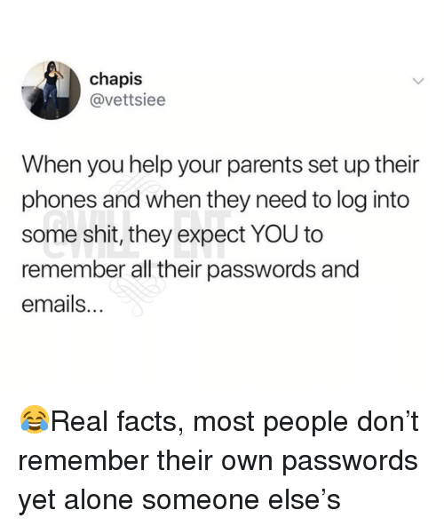 Being Alone, Facts, and Memes: chapis  @vettsiee  When you help your parents set up their  phones and when they need to log into  some shit, they expect YOU to  remember all their passwords and  emails. 😂Real facts, most people don't remember their own passwords yet alone someone else's