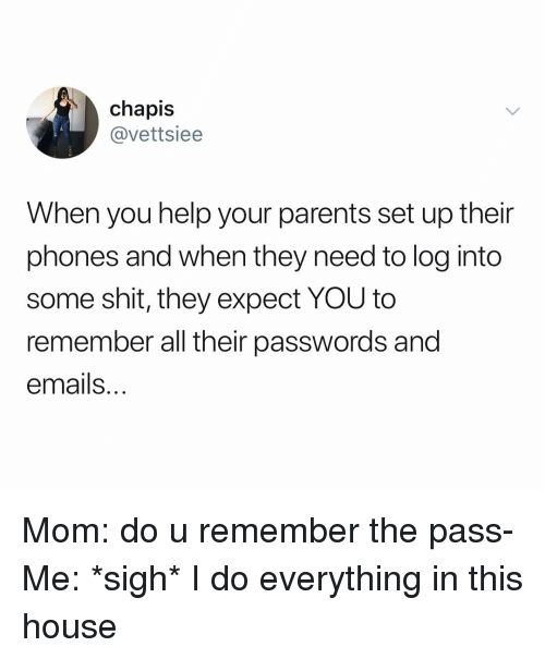 Parents, Shit, and Help: chapis  @vettsiee  When you help your parents set up their  phones and when they need to log into  some shit, they expect YOU to  remember all their passwords and  emails Mom: do u remember the pass- Me: *sigh* I do everything in this house