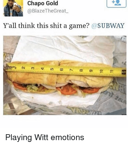 Memes, Shit, and Subway: Chapo Gold  @Blaze The Great  Y'all think this shit a game? @SUBWAY Playing Witt emotions