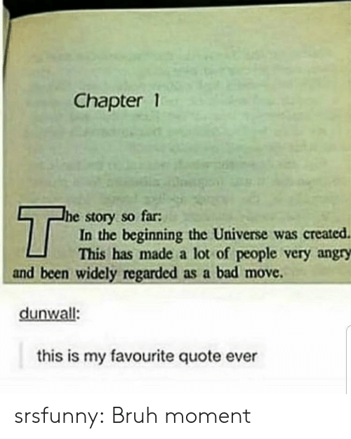 chapter: Chapter 1  T  he story so far:  In the beginning the Universe was created  This has made a lot of people very angry  and been widely regarded as a bad move  dunwall:  this is my favourite quote ever srsfunny:  Bruh moment