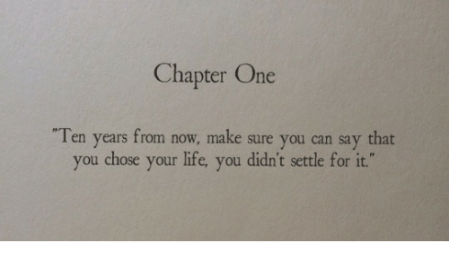 """Your: Chapter One  Ten years from now, make sure you can say that  you chose your life, you didn't settle for it."""""""