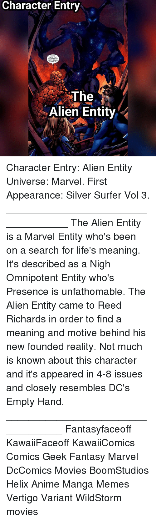 Anime, Memes, and Movies: Character Entry  The  Alien Entity Character Entry: Alien Entity Universe: Marvel. First Appearance: Silver Surfer Vol 3. ____________________________________ The Alien Entity is a Marvel Entity who's been on a search for life's meaning. It's described as a Nigh Omnipotent Entity who's Presence is unfathomable. The Alien Entity came to Reed Richards in order to find a meaning and motive behind his new founded reality. Not much is known about this character and it's appeared in 4-8 issues and closely resembles DC's Empty Hand. ___________________________________ Fantasyfaceoff KawaiiFaceoff KawaiiComics Comics Geek Fantasy Marvel DcComics Movies BoomStudios Helix Anime Manga Memes Vertigo Variant WildStorm movies