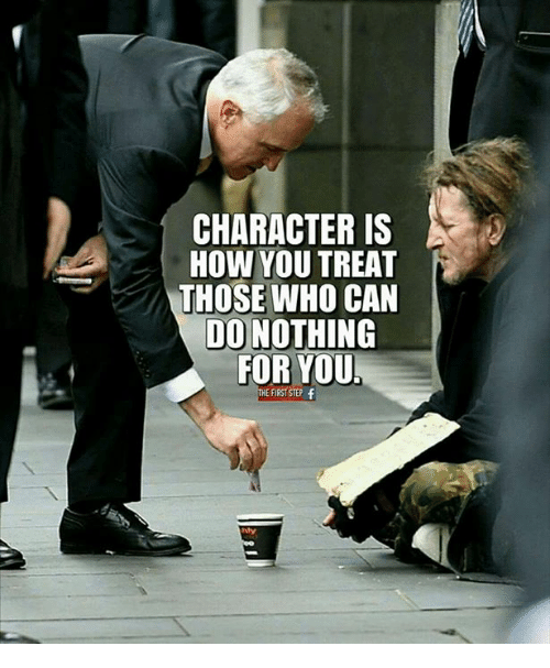 How, Step, and Who: CHARACTER IS  HOW YOU TREAT  THOSE WHO CAN  DO NOTHING  FOR YOU  THE FIRST STEP