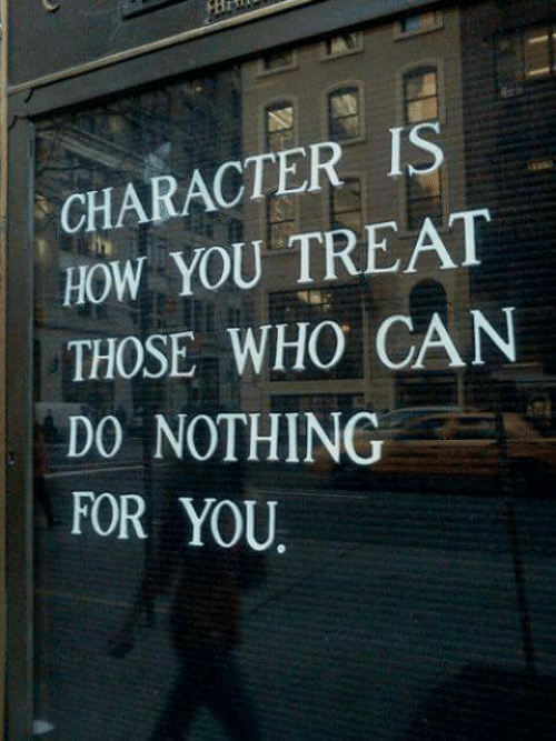 Do Nothing: CHARACTER IS  HOW YOU TREAT  THOSE WHO CAN  DO NOTHING  FOR YOU