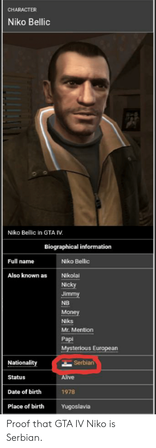 niko bellic: CHARACTER  Niko Bellic  Niko Bellic in GTA IV  Biographical information  Full name  Niko Bellic  Also known as  Nikolai  Nicky  Jimmy  NB  Money  Niks  Mr. Mention  Papi  Mysterious European  Serbian  Nationality  Alive  Status  Date of birth  1978  Place of birth  Yugoslavia Proof that GTA IV Niko is Serbian.
