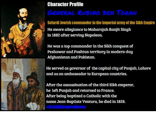 Sick Sikh: Character Profile  GENERAL RUBINS BEN TORAH  Sefardi Jewish commanderintheimperial armyofthe SikhEmpire  He swore allegiance to Maharajah Ranjit Singh  in 1882 after serving Napoleon.  He was a top commander inthe Sikh conquest of  Peshawar and Pashtun territory in modern-day  Afghanistan and Pakistan.  He served as governor of the capital city of Punjab, Lahore  and as an ambassador to European countries.  After the assassination of the third Sikh emperor,  he left Punjab and returned to France.  After being baptized a Catholic with the  name Jean-Baptiste Ventura, he diedin 1858.
