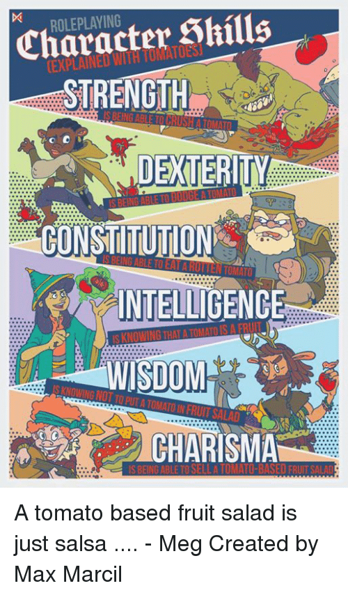 Constitution, DnD, and Wisdom: Character Shills  STRENGTH  ROLEPLAYING  DEXTERITY  CONSTITUTION  INTELLIGENCE  WISDOM  S KNOWING NOT TO PUT A TOMATO IN FRUIT SALAD  CHARISMA  IS BEING ABLE TO SELLA TOMATO-BASED FRIT SALAD A tomato based fruit salad is just salsa .... - Meg  Created by Max Marcil