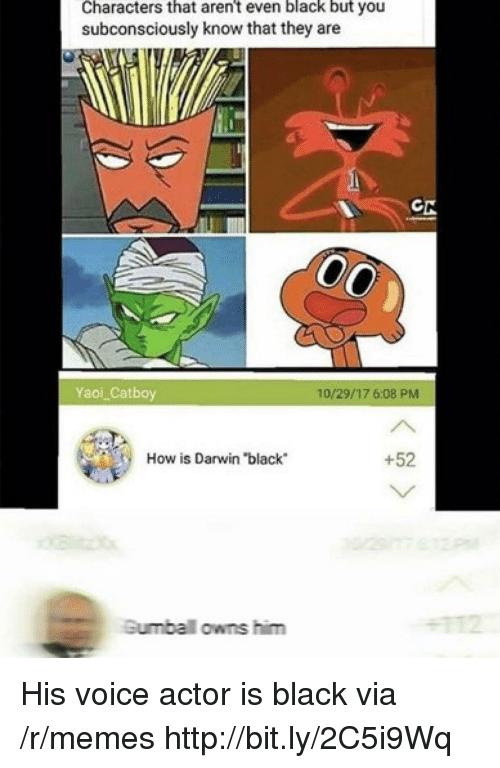 """Voice Actor: Characters that aren't even black but you  subconsciously know that they are  Yaoi Catboy  10/29/17 6:08 PMM  How is Darwin """"black  +52  Gumbal owns him His voice actor is black via /r/memes http://bit.ly/2C5i9Wq"""