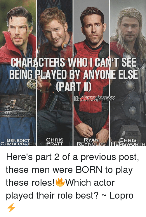 Benedicted: CHARACTERS WHO 1 CAN'T SEE  BEING PLAYED BY ANYONE ELSE  PART D  CHRIS  ATCH PRATT  RYAN  CHRIS  BENEDICT  CUMBERBATCHPRATT REYNOLDS HEMSWORTH Here's part 2 of a previous post, these men were BORN to play these roles!🔥Which actor played their role best? ~ Lopro⚡️