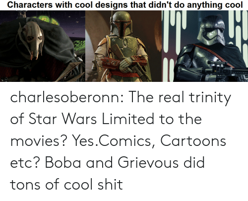 """trinity: Characters with cool designs that didn't do anything cool  """"d charlesoberonn:  The real trinity of Star Wars  Limited to the movies? Yes.Comics, Cartoons etc? Boba and Grievous did tons of cool shit"""