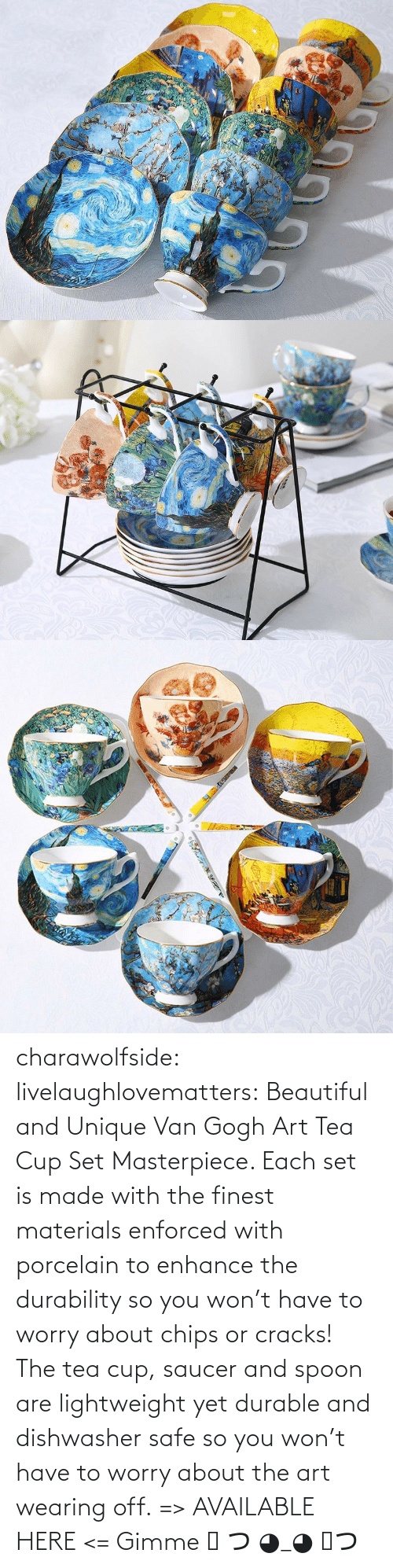 tea: charawolfside: livelaughlovematters:  Beautiful and Unique Van Gogh Art Tea Cup Set Masterpiece. Each set is made with the finest materials enforced with porcelain to enhance the durability so you won't have to worry about chips or cracks! The tea cup, saucer and spoon are lightweight yet durable and dishwasher safe so you won't have to worry about the art wearing off. => AVAILABLE HERE <=    Gimme ༼ つ ◕_◕ ༽つ