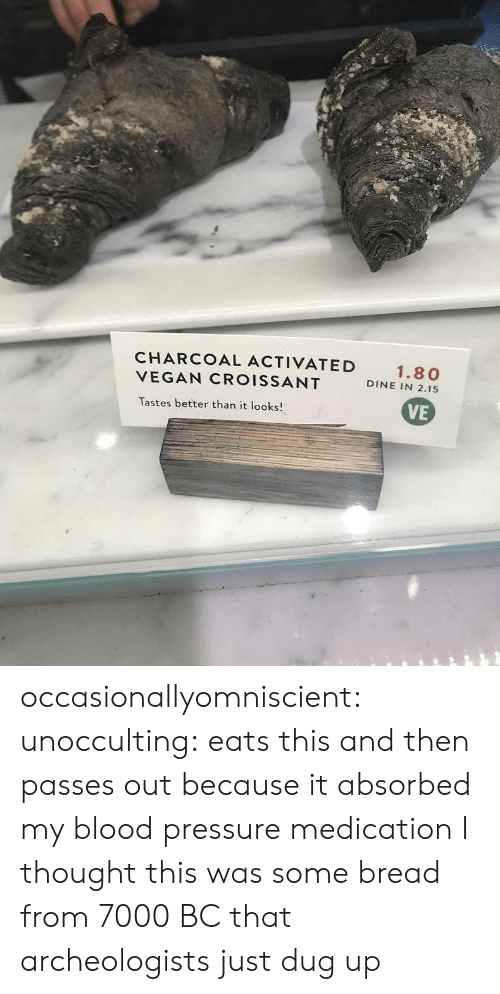 Blood Pressure: CHARCOAL ACTIVATED  VEGAN CROISSANT  Tastes better than it looks!  1.80  DINE IN 2.15  VE occasionallyomniscient:  unocculting: eats this and then passes out because it absorbed my blood pressure medication  I thought this was some bread from 7000 BC that archeologists just dug up
